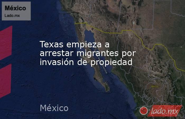 Texas empieza a arrestar migrantes por invasión de propiedad. Noticias en tiempo real