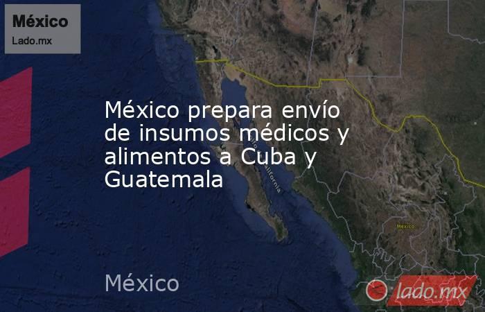 México prepara envío de insumos médicos y alimentos a Cuba y Guatemala. Noticias en tiempo real