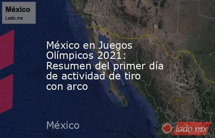 México en Juegos Olímpicos 2021: Resumen del primer día de actividad de tiro con arco. Noticias en tiempo real