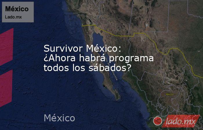 Survivor México: ¿Ahora habrá programa todos los sábados?. Noticias en tiempo real