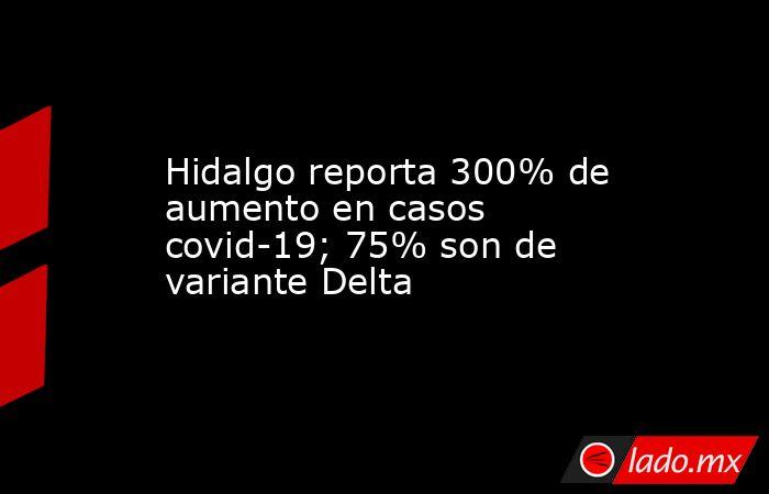 Hidalgo reporta 300% de aumento en casos covid-19; 75% son de variante Delta. Noticias en tiempo real