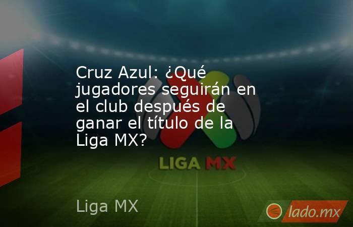 Cruz Azul: ¿Qué jugadores seguirán en el club después de ganar el título de la Liga MX? . Noticias en tiempo real