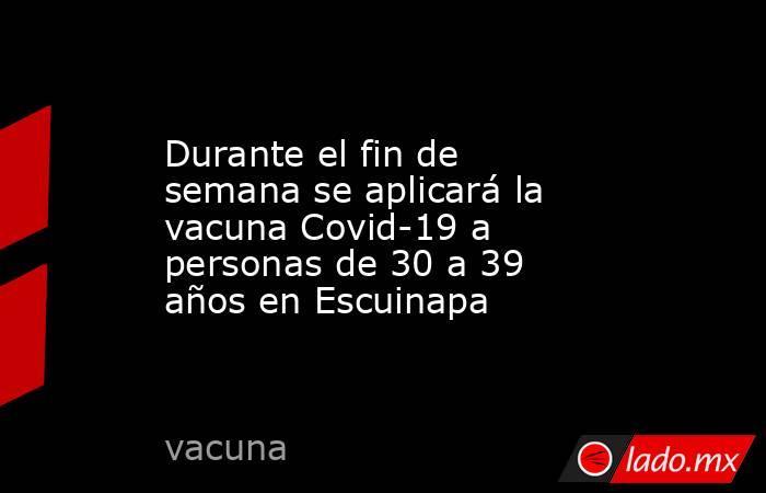 Durante el fin de semana se aplicará la vacuna Covid-19 a personas de 30 a 39 años en Escuinapa. Noticias en tiempo real