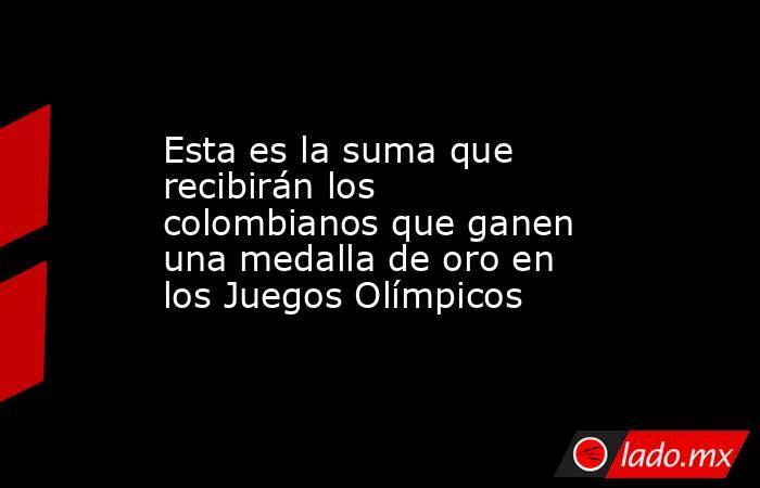 Esta es la suma que recibirán los colombianos que ganen una medalla de oro en los Juegos Olímpicos. Noticias en tiempo real