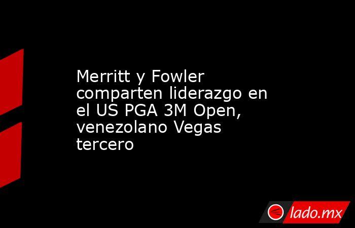 Merritt y Fowler comparten liderazgo en el US PGA 3M Open, venezolano Vegas tercero. Noticias en tiempo real