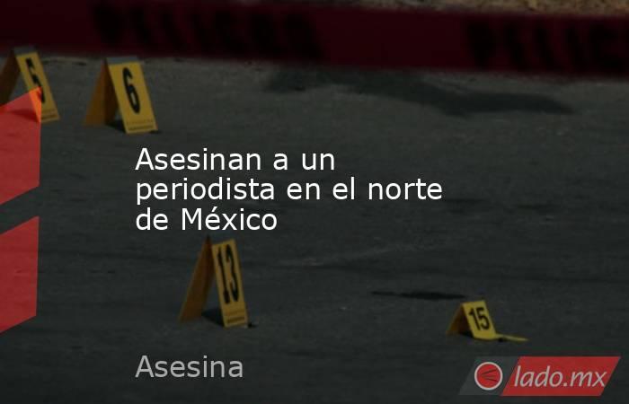 Asesinan a un periodista en el norte de México. Noticias en tiempo real