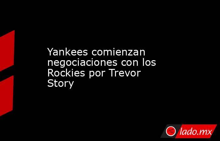 Yankees comienzan negociaciones con los Rockies por Trevor Story. Noticias en tiempo real