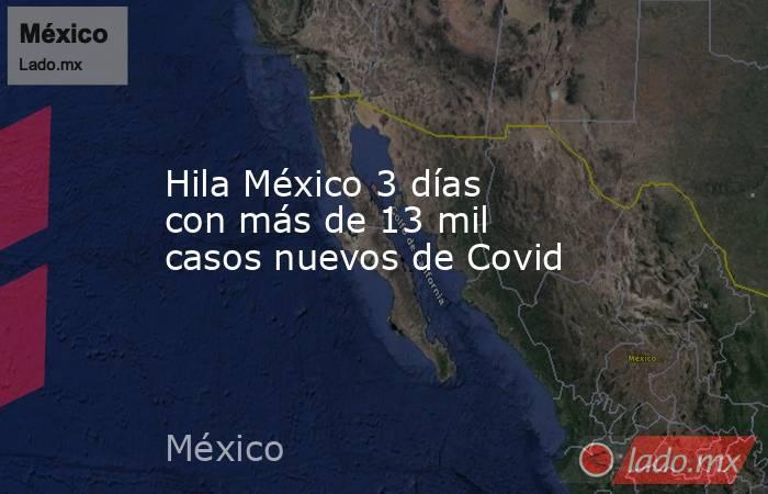 Hila México 3 días con más de 13 mil casos nuevos de Covid. Noticias en tiempo real