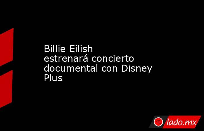 Billie Eilish estrenará concierto documental con Disney Plus. Noticias en tiempo real