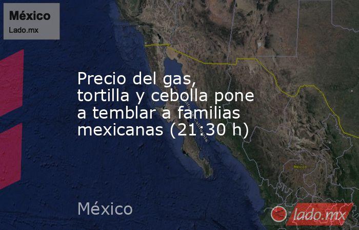 Precio del gas, tortilla y cebolla pone a temblar a familias mexicanas (21:30 h). Noticias en tiempo real