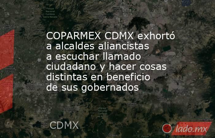 COPARMEX CDMX exhortó a alcaldes aliancistas a escuchar llamado ciudadano y hacer cosas distintas en beneficio de sus gobernados. Noticias en tiempo real