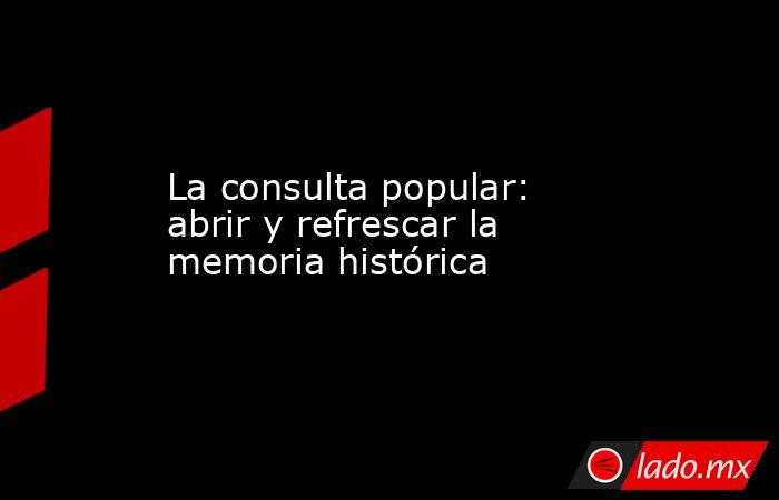 La consulta popular: abrir y refrescar la memoria histórica. Noticias en tiempo real
