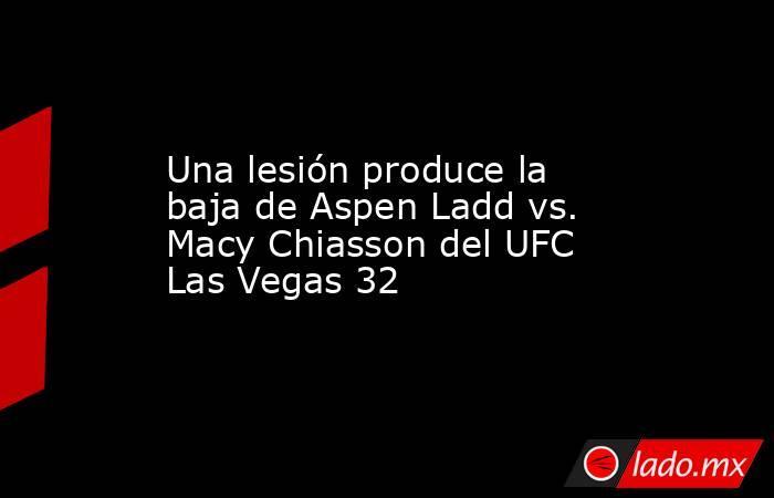 Una lesión produce la baja de Aspen Ladd vs. Macy Chiasson del UFC Las Vegas 32. Noticias en tiempo real