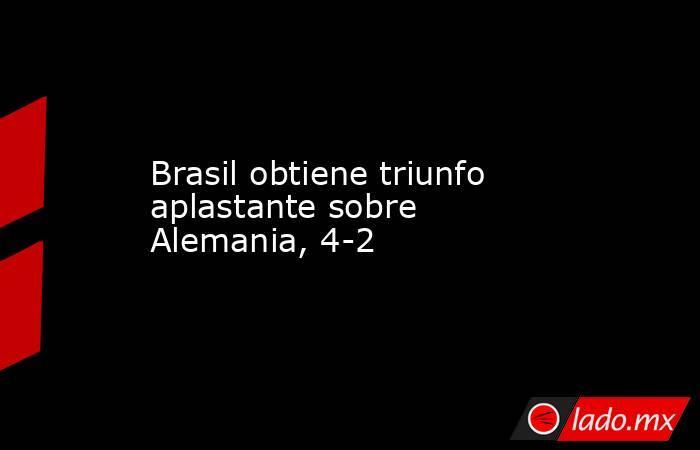 Brasil obtiene triunfo aplastante sobre Alemania, 4-2. Noticias en tiempo real