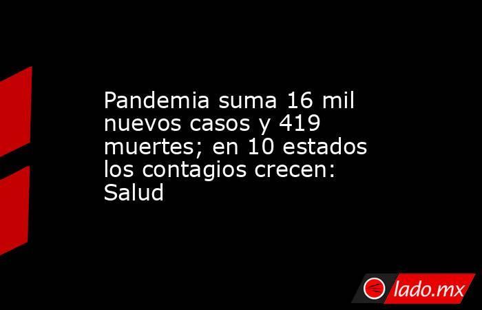 Pandemia suma 16 mil nuevos casos y 419 muertes; en 10 estados los contagios crecen: Salud. Noticias en tiempo real