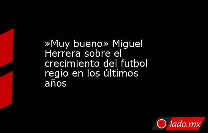 »Muy bueno» Miguel Herrera sobre el crecimiento del futbol regio en los últimos años. Noticias en tiempo real
