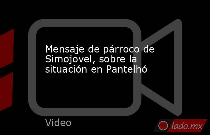 Mensaje de párroco de Simojovel, sobre la situación en Pantelhó. Noticias en tiempo real