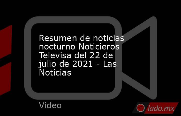 Resumen de noticias nocturno Noticieros Televisa del 22 de julio de 2021 - Las Noticias. Noticias en tiempo real