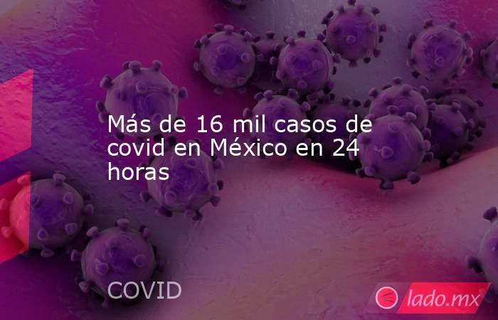 Más de 16 mil casos de covid en México en 24 horas. Noticias en tiempo real