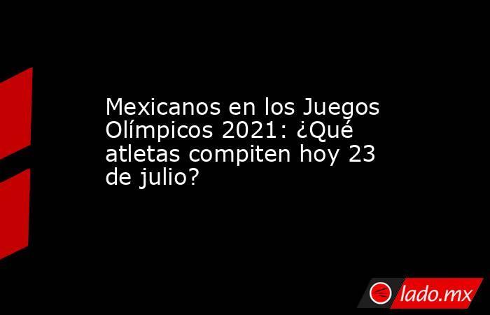 Mexicanos en los Juegos Olímpicos 2021: ¿Qué atletas compiten hoy 23 de julio?. Noticias en tiempo real