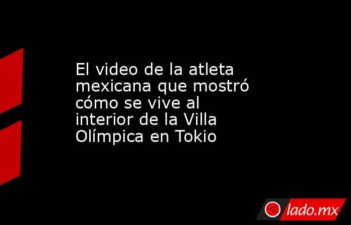 El video de la atleta mexicana que mostró cómo se vive al interior de la Villa Olímpica en Tokio. Noticias en tiempo real