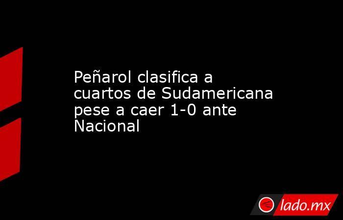 Peñarol clasifica a cuartos de Sudamericana pese a caer 1-0 ante Nacional. Noticias en tiempo real
