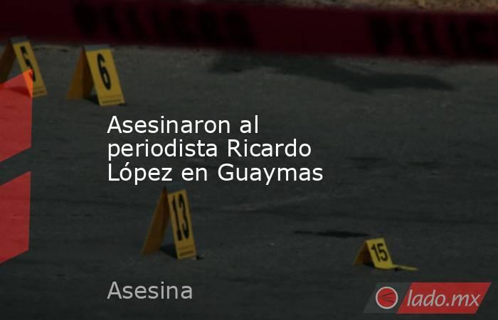 Asesinaron al periodista Ricardo López en Guaymas. Noticias en tiempo real