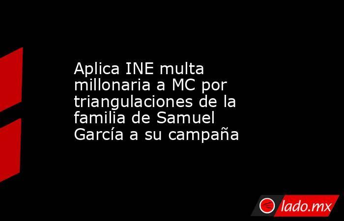 Aplica INE multa millonaria a MC por triangulaciones de la familia de Samuel García a su campaña. Noticias en tiempo real