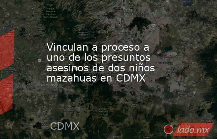 Vinculan a proceso a uno de los presuntos asesinos de dos niños mazahuas en CDMX. Noticias en tiempo real