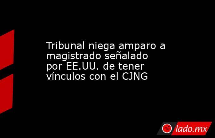 Tribunal niega amparo a magistrado señalado por EE.UU. de tener vínculos con el CJNG. Noticias en tiempo real