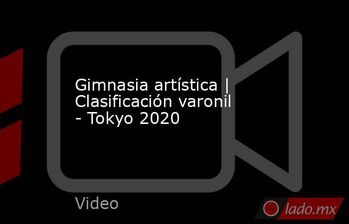 Gimnasia artística | Clasificación varonil - Tokyo 2020. Noticias en tiempo real