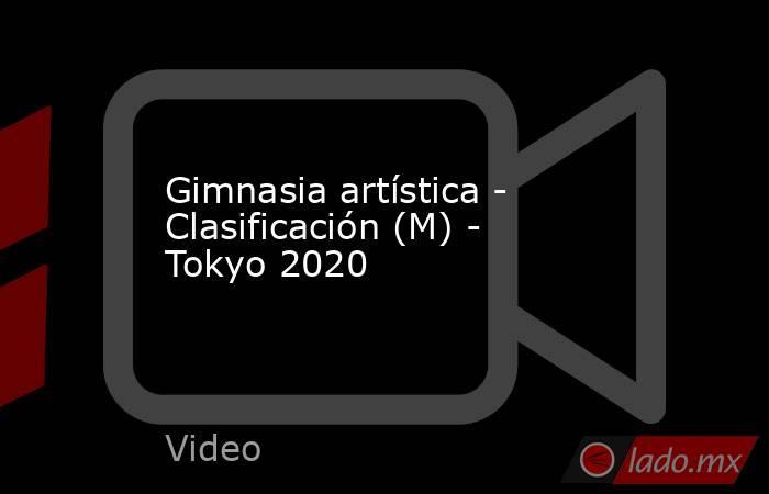 Gimnasia artística - Clasificación (M) - Tokyo 2020. Noticias en tiempo real