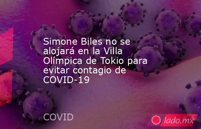 Simone Biles no se alojará en la Villa Olímpica de Tokio para evitar contagio de COVID-19. Noticias en tiempo real
