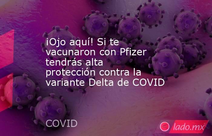¡Ojo aquí! Si te vacunaron con Pfizer tendrás alta protección contra la variante Delta de COVID. Noticias en tiempo real