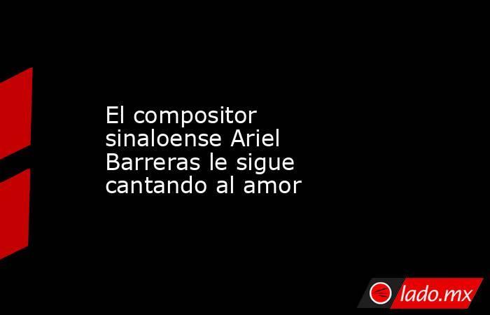 El compositor sinaloense Ariel Barreras le sigue cantando al amor. Noticias en tiempo real