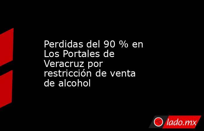 Perdidas del 90 % en Los Portales de Veracruz por restricción de venta de alcohol. Noticias en tiempo real