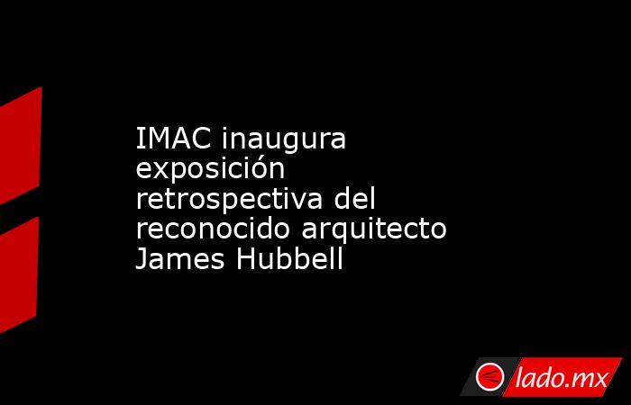 IMAC inaugura exposición retrospectiva del reconocido arquitecto James Hubbell. Noticias en tiempo real