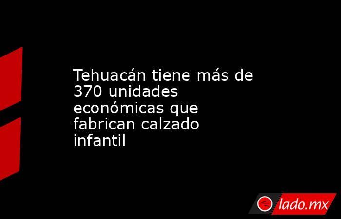 Tehuacán tiene más de 370 unidades económicas que fabrican calzado infantil. Noticias en tiempo real