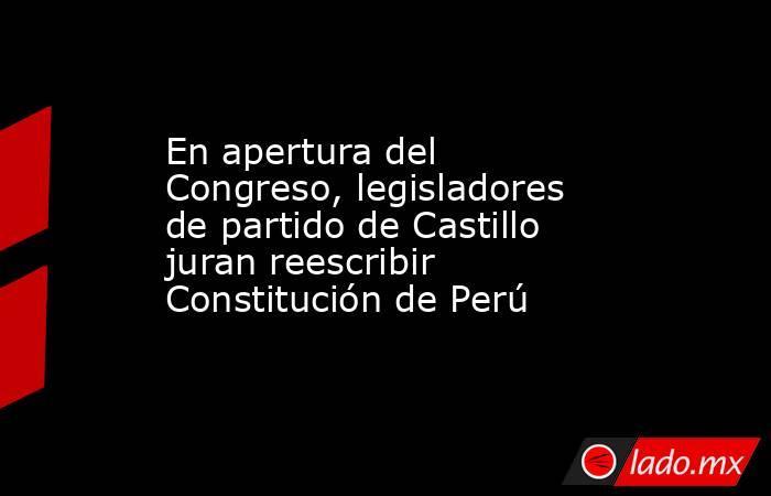 En apertura del Congreso, legisladores de partido de Castillo juran reescribir Constitución de Perú. Noticias en tiempo real