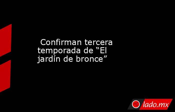 """Confirman tercera temporada de """"El jardín de bronce"""". Noticias en tiempo real"""