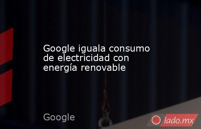 Google iguala consumo de electricidad con energía renovable. Noticias en tiempo real