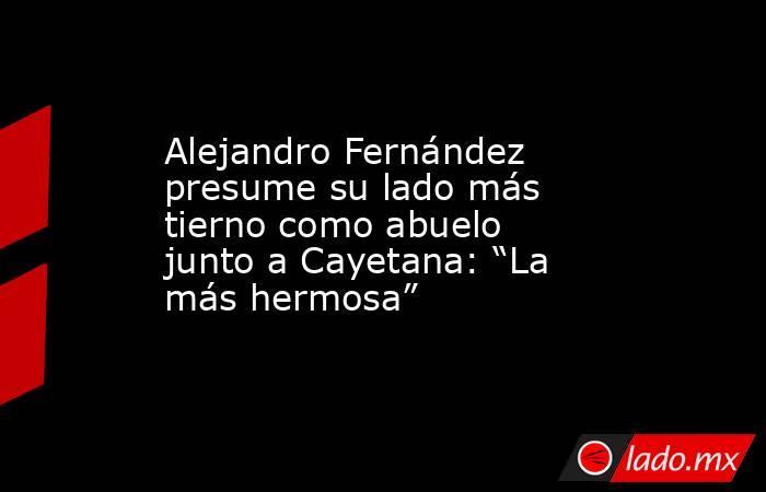 """Alejandro Fernández presume su lado más tierno como abuelo junto a Cayetana: """"La más hermosa"""". Noticias en tiempo real"""