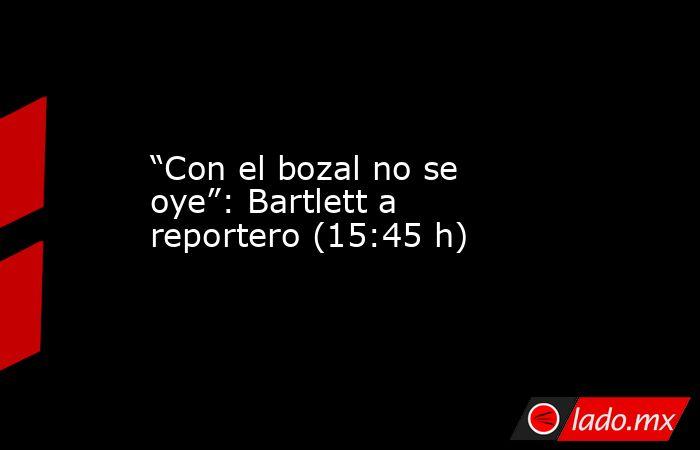 """""""Con el bozal no se oye"""": Bartlett a reportero (15:45 h). Noticias en tiempo real"""