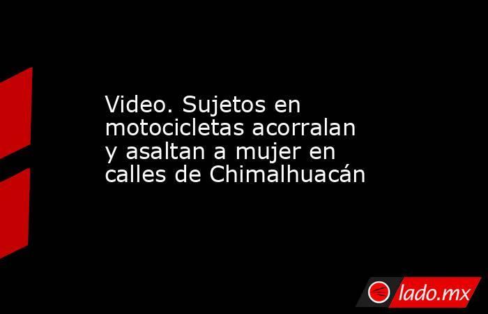 Video. Sujetos en motocicletas acorralan y asaltan a mujer en calles de Chimalhuacán. Noticias en tiempo real