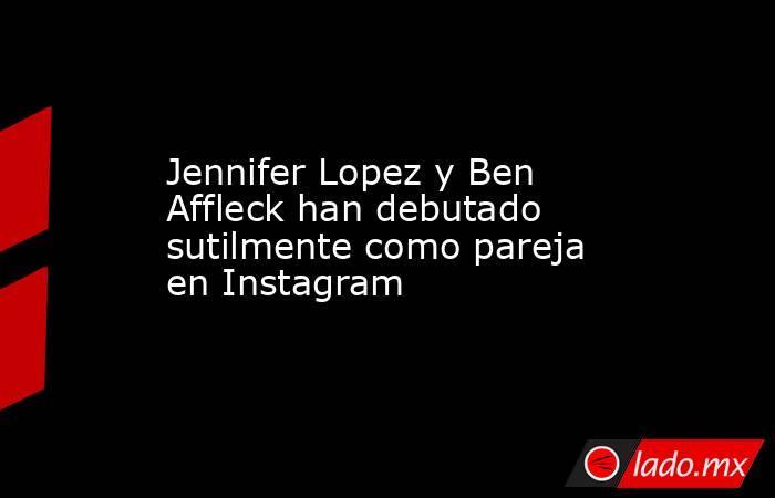 Jennifer Lopez y Ben Affleck han debutado sutilmente como pareja en Instagram. Noticias en tiempo real