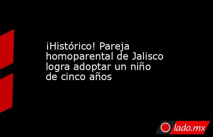 ¡Histórico! Pareja homoparental de Jalisco logra adoptar un niño de cinco años. Noticias en tiempo real