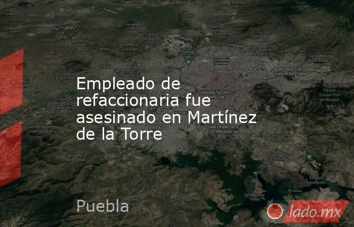 Empleado de refaccionaria fue asesinado en Martínez de la Torre. Noticias en tiempo real