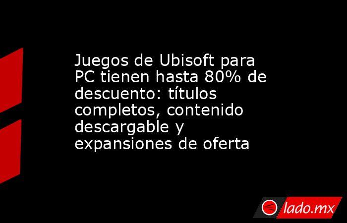 Juegos de Ubisoft para PC tienen hasta 80% de descuento: títulos completos, contenido descargable y expansiones de oferta. Noticias en tiempo real