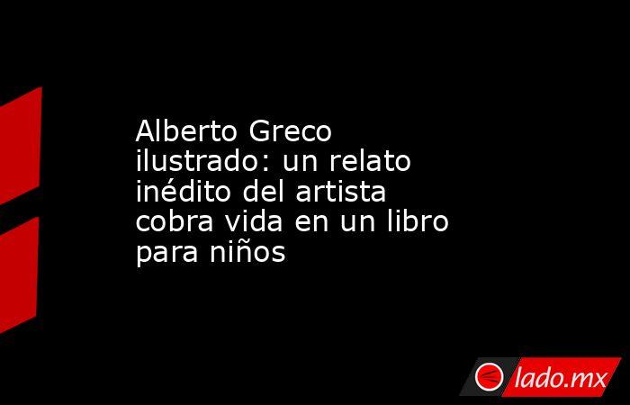 Alberto Greco ilustrado: un relato inédito del artista cobra vida en un libro para niños. Noticias en tiempo real