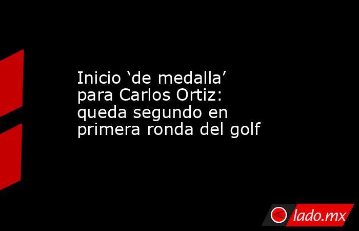Inicio 'de medalla' para Carlos Ortiz: queda segundo en primera ronda del golf. Noticias en tiempo real